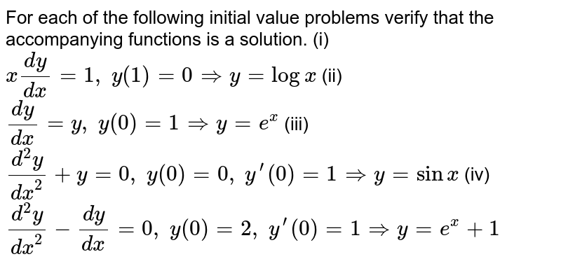 For each of the following initial value problems verify that the accompanying functions is a solution. (i) `x(dy)/(dx)=1,\ y(1)=0 => y=logx` (ii) `(dy)/(dx)=y ,\ y(0)=1 => y=e^x` (iii) `(d^2y)/(dx^2)+y=0,\ y(0)=0,\ y^(prime)(0)=1 => y=sinx` (iv) `(d^2y)/(dx^2)-(dy)/(dx)=0,\ y(0)=2,\ y^(prime)(0)=1 => y=e^x+1`