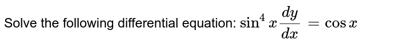 Solve the following differential equation: `sin^4x(dy)/(dx)=cosx`