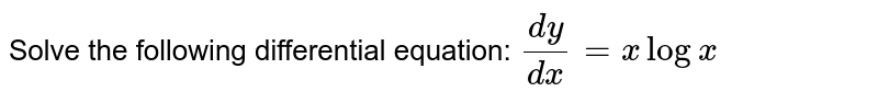Solve the following differential equation: `(dy)/(dx)=xlogx`