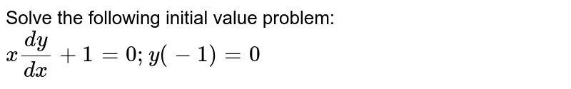 Solve the following initial value problem: `x(dy)/(dx)+1=0; y(-1)=0`