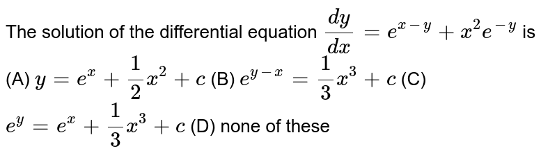 The solution of the differential equation `dy/dx=e^(x-y)+x^2e^(-y)` is      (A)  `y=e^x+1/2 x^2+c `  (B)  `e^(y-x)=1/3 x^3+c `   (C)  `e^y = e^x +1/3 x^3+c `  (D)  none of these