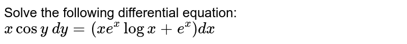 Solve the following differential equation: `xcosy\ dy=(x e^xlogx+e^x)dx`