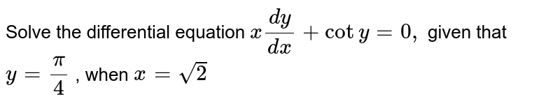 Solve the differential equation `x(dy)/(dx)+coty=0,` given that `y=pi/4` , when `x=sqrt(2)`