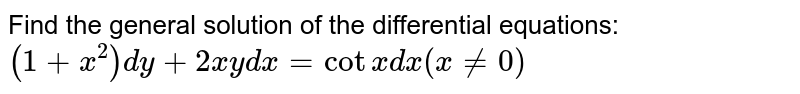 """Find the general solution of the   differential equations: `(1+x^2)dy+2x y dx=cotx dx""""""""""""""""(x!=0)`"""