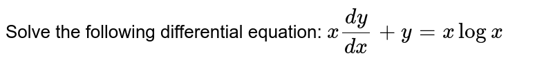 Solve the following differential equation: `x(dy)/(dx)+y=xlogx`