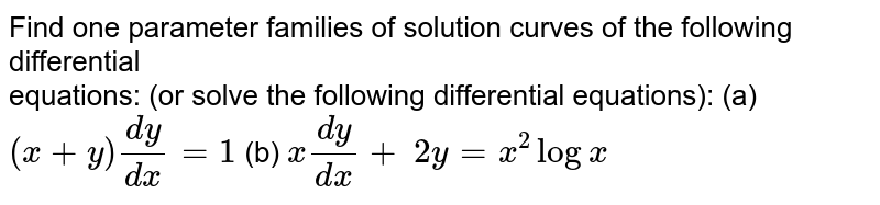 Find one parameter families of solution curves of the following differential <br>equations: (or solve the following differential equations): (a) `(x+y)(dy)/(dx)=1` (b) `x(dy)/(dx)+\ 2y=x^2logx`