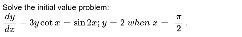 Solve the initial value problem: `(dy)/(dx)-3ycotx=sin2x ; y=2\ w h e n\ x=\ pi/2` .