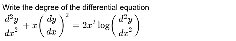 Write the degree of the differential equation `(d^2y)/(dx^2)+x((dy)/(dx))^2=2x^2log((d^2y)/(dx^2))dot`