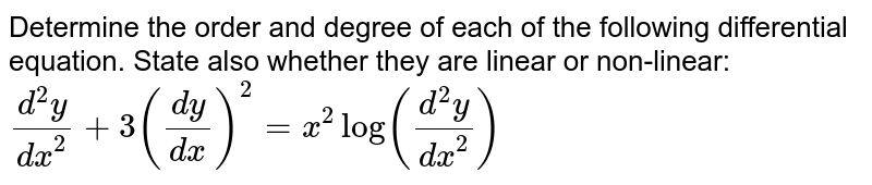 Determine the order and degree of each of the   following differential equation. State also whether they are linear or   non-linear:`(d^2y)/(dx^2)+3((dy)/(dx))^2=x^2log((d^2y)/(dx^2))`