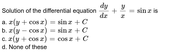 Solution of the differential equation `(dy)/(dx)+y/x=sinx` is<br> a. `x(y+cosx)=sinx+C`<br> b. `x(y-cosx)=sinx+C`<br> c. `x(y+cosx)=cos x+C`<br> d. None of these