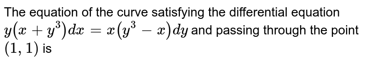 The equation of the curve satisfying the differential equation `y(x+y^3)dx=x(y^3-x)dy` and passing through the point `(1,1)` is