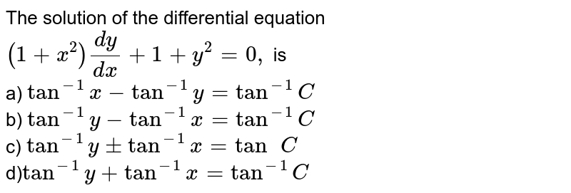 The solution of the differential equation `(1+x^2)(dy)/(dx)+1+y^2=0,` is <br> a) `tan^(-1)x-tan^(-1)y=tan^(-1)C` <br> b) `tan^(-1)y-tan^(-1)x=tan^(-1)C` <br> c) `tan^(-1)y+-tan^(-1)x=tan^(\ )C` <br> d)`tan^(-1)y+tan^(-1)x=tan^(-1)C`