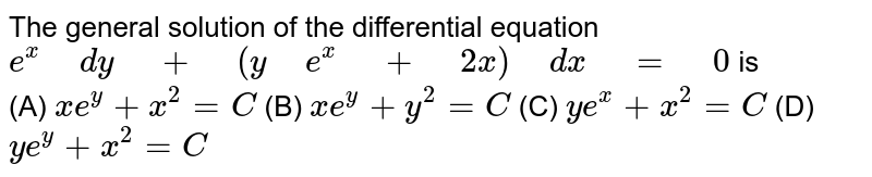 """The   general solution of the differential equation `e^x"""" """"dy"""" """"+"""" """"(y"""" """"e^x"""" """"+"""" """"2x)"""" """"dx"""" """"="""" """"0` is <br> (A)   `x""""""""e^y+x^2=C`  (B) `x""""""""e^y+y^2=C`   (C)   `y""""""""e^x+x^2=C`  (D) `y""""""""e^y+x^2=C`"""