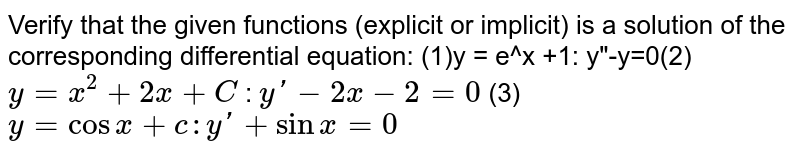 """Verify that the given   functions (explicit or implicit) is a solution of the corresponding   differential equation: (1)y = e^x +1: y""""-y=0(2)`y=x^2+2x+C`  : `yprime-2x-2=0` (3)`y=cos x+c   :  y'+sinx=0`"""