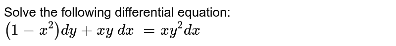 Solve the following differential equation: `(1-x^2)dy+x y\ dx\ =x y^2 dx`