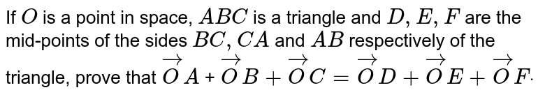 If `O` is a point in   space, `A B C` is a triangle   and `D , E , F` are the   mid-points of the sides `B C ,C A` and `A B` respectively   of the triangle, prove that ` vec O A` + ` vec O B+ vec O C= vec O D+ vec O E+ vec O Fdot`