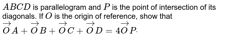 `A B C D` is parallelogram and `P` is the point of intersection of its diagonals. If `O` is the origin of reference, show that ` vec O A+ vec O B+ vec O C+ vec O D=4 vec O Pdot`