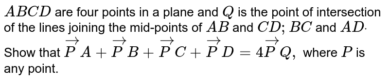 `A B C D` are four   points in a plane and `Q` is the point   of intersection of the lines joining the mid-points of `A B` and `C D ; B C` and `A Ddot` Show that ` vec P A+ vec P B+ vec P C+ vec P D=4 vec P Q ,` where `P` is any point.