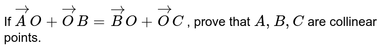 If ` vec A O+ vec O B= vec B O+ vec O C` , prove that `A , B , C` are collinear   points.