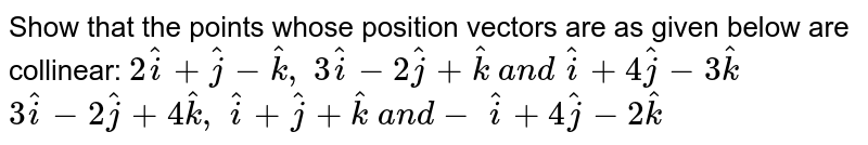 Show that the points whose position vectors are as given below are   collinear:  `2 hat i+ hat j- hat k ,\ 3 hat i-2 hat j+ hat k\ a n d\  hat i+4 hat j-3 hat k`   `3 hat i-2 hat j+4 hat k ,\  hat i+ hat j+ hat k\ a n d-\  hat i+4 hat j-2 hat k`