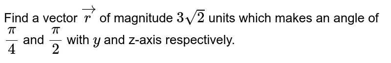 Find a vector ` vec r` of magnitude `3sqrt(2)` units which makes an angle of `pi/4` and `pi/2` with `y` and z-axis respectively.