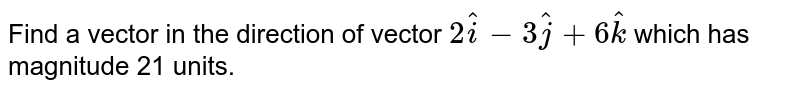 Find a vector in the direction of vector `2 hat i-3 hat j+6 hat k` which has magnitude 21 units.