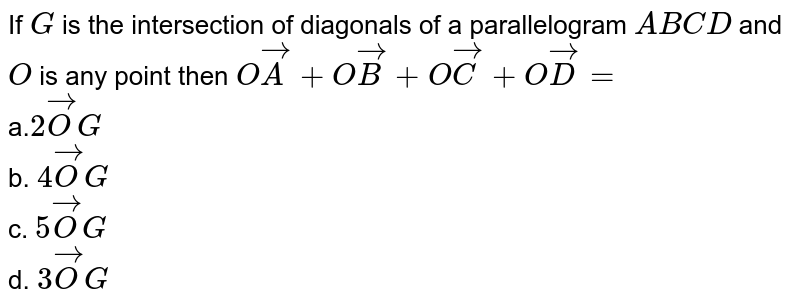 If `G` is the intersection of diagonals of a parallelogram `A B C D` and `O` is any point then `O vec A+O vec B+O vec C+O vec D=` <br> a.`2 vec OG`<br> b. `4 vec OG`<br> c. `5 vec OG`<br> d. `3 vec OG`