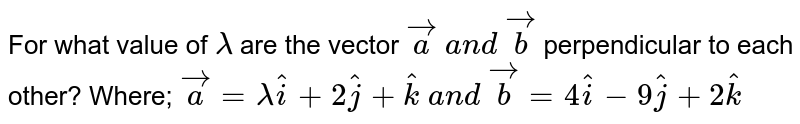 For what value of `lambda` are the vector ` vec a\ a n d\  vec b` perpendicular to each other? Where; ` vec a=lambda hat i+2 hat j+ hat k\ a n d\  vec b=4 hat i-9 hat j+2 hat k`