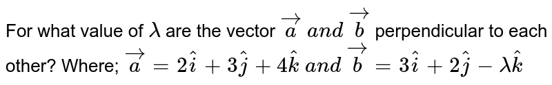 For what value of `lambda` are the vector ` vec a\ a n d\  vec b` perpendicular to each other? Where; ` vec a=2 hat i+3 hat j+4 hat k\ a n d\  vec b=3 hat i+2 hat j-lambda hat k`