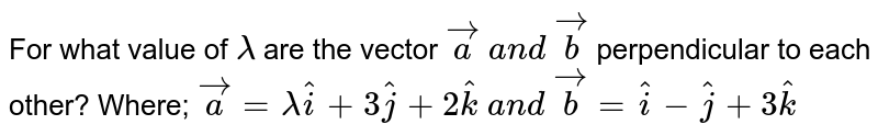For what value of `lambda` are the vector ` vec a\ a n d\  vec b` perpendicular to each other? Where; ` vec a=lambda hat i+3 hat j+2 hat k\ a n d\  vec b= hat i- hat j+3 hat k`