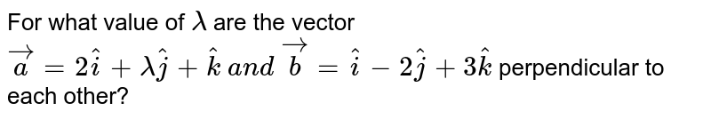 For what value of `lambda` are the vector ` vec a=2 hat i+lambda hat j+ hat k\ a n d\  vec b= hat i-2 hat j+3 hat k` perpendicular to each other?