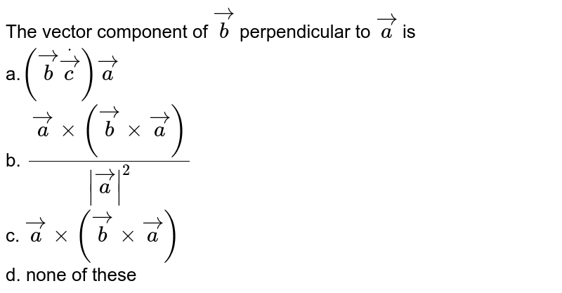 The vector component of ` vec b` perpendicular to ` vec a` is <br> a.`( vec bdot vec c) vec a`<br> b. `( vec axx( vec bxx vec a))/(| vec a|^2)`<br> c. ` vec axx( vec bxx vec a)`<br> d. none of these