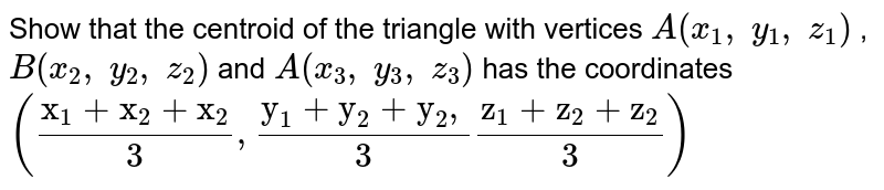 """Show that the centroid of the triangle with   vertices `A(x_1,\ y_1,\ z_1)` , `B(x_2,\ y_2,\ z_2)` and `A(x_3,\ y_3,\ z_3)` has the   coordinates `((""""x""""_1+""""x""""_2+""""x""""_2)/3,(""""y""""_1+""""y""""_2+""""y""""_2,)/3(""""z""""_1+""""z""""_2+""""z""""_2)/3)`"""