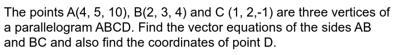 The   points A(4,   5, 10), B(2,   3, 4) and C (1,   2,-1) are three vertices of a parallelogram ABCD. Find the vector equations of   the sides AB and   BC and   also find the coordinates of point D.
