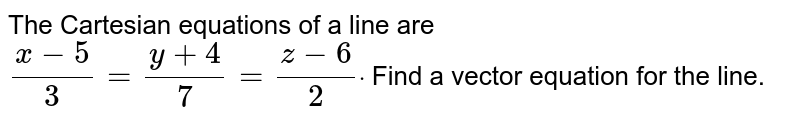 The Cartesian equations of a line are `(x-5)/3=(y+4)/7=(z-6)/2dot` Find a vector equation for the line.