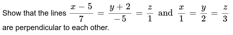 Show that the lines `(x-5)/7=(y+2)/(-5)=z/1andx/1=y/2=z/3` are perpendicular to each other.