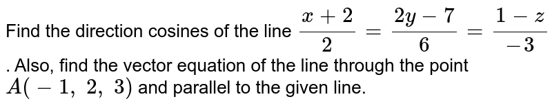 Find the direction cosines of the line `(x+2)/2=(2y-7)/6=(1-z)/(-3)` . Also, find the vector equation of the line through the point `A(-1,\ 2,\ 3)` and parallel to the given line.