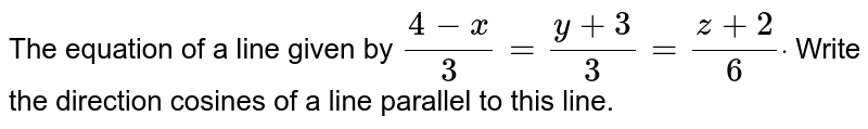 The equation of a line given by `(4-x)/3=(y+3)/3=(z+2)/6dot` Write the direction cosines of a line parallel to this line.
