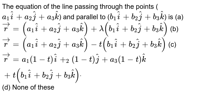 The equation of the line passing through the points (`a_1 hat i+a_2 hat j+a_3 hat k`) and parallel to (`b_1 hat i+b_2 hat j+b_3 hat k`) is  (a)` vec r=(a_1 hat i+a_2 hat j+a_3 hat k)+lambda(b_1 hat i+b_2 hat j+b_3 hat k)`    (b) ` vec r=(a_1 hat i+a_2 hat j+a_3 hat k)-t(b_1 hat i+b_2 hat j+b_3 hat k)`   (c) ` vec r=a_1(1-t) hat i+_2(1-t) hat j+a_3(1-t) hat k+t(b_1 hat i+b_2 hat j+b_3 hat k)dot`  (d) None of these