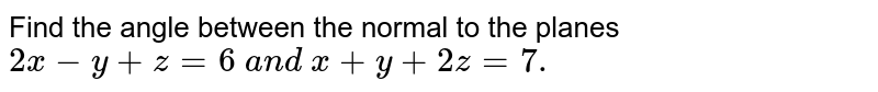 Find the angle between the normal to the planes `2x-y+z=6\ a n d\ x+y+2z=7.`