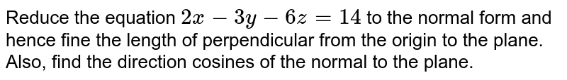 Reduce the equation `2x-3y-6z=14` to the normal form and hence fine the length of perpendicular from the   origin to the plane. Also, find the direction cosines of the normal to the   plane.
