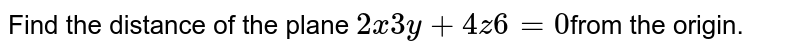 Find the distance of the plane `2x  3y + 4z  6 = 0`from the  origin.