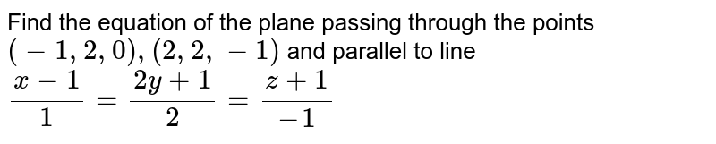 Find the equation of the plane passing through the points `(-1,2,0),(2,2,-1)` and parallel to line `(x-1)/1=(2y+1)/2=(z+1)/-1`