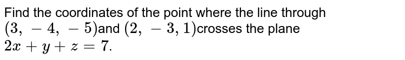 Find  the coordinates of the point where the line through `(3,  -4,  -5)`and `(2,  -3, 1)`crosses the plane`2x + y + z = 7`.