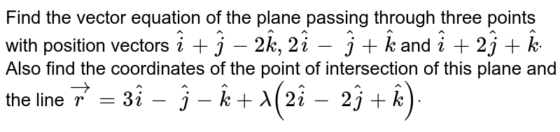 Find the vector equation of the plane passing   through three points with position vectors ` hat i+ hat j-2hatk, 2hat i-\  hat j+ hat k` and ` hat i+2 hat j+ hat kdot` Also find   the coordinates of the point of intersection of this plane and the line ` vec r=3 hat i-\  hat j- hat k+lambda(2 hat i-\ 2 hat j+ hat k)dot`