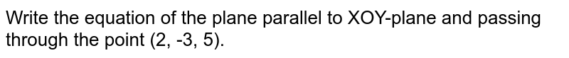 Write the equation of the plane parallel to XOY-plane and passing   through the point (2, -3, 5).