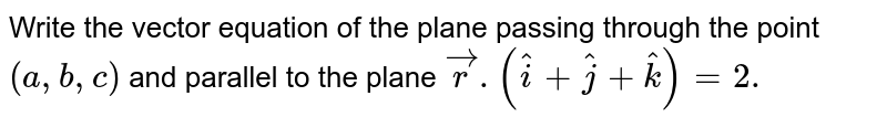 Write the vector equation of the plane passing through the point `(a, b,c)` and parallel to the plane `vecr. (hati + hatj + hatk) = 2.`