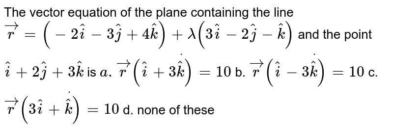 The vector equation   of the plane containing the line ` vec r=(-2 hat i-3 hat j+4 hat k)+lambda(3 hat i-2 hat j- hat k)` and the point ` hat i+2 hat j+3 hat k` is `a.  vec rdot(( hat i+3 hat k)=10` b. ` vec rdot(( hat i-3 hat k)=10`  c. ` vec rdot((3 hat i+ hat k)=10` d. none of these