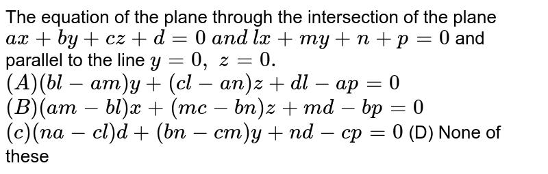 The equation of the plane through the intersection of the plane `a x+b y+c z+d=0\ a n d\ l x+m y+n+p=0` and parallel to the line `y=0,\ z=0.`   `(A) (b l-a m)y+(c l-a n)z+d l-a p=0`   `(B) (a m-b l)x+(m c-b n)z+m d-b p=0`   `(c) (n a-c l)d+(b n-c m)y+n d-c p=0`  (D) None of these