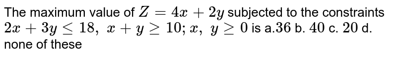 The maximum value of `Z=4x+2y` subjected to the constraints `2x+3ylt=18 ,\ x+ygeq10 ; x ,\ ygeq0` is a.`36` b. `40` c. `20` d. none of these